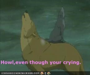 Howl,even though your crying.