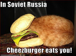 In Soviet Russia  Cheezburger eats you!