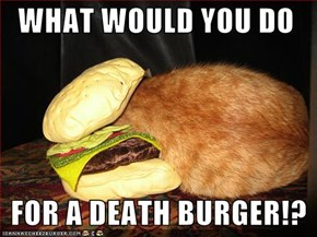 WHAT WOULD YOU DO     FOR A DEATH BURGER!?