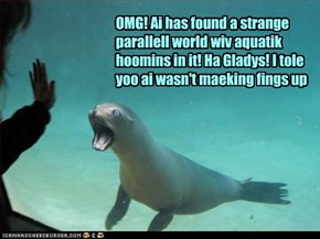 OMG! Ai has found a strange parallell world wiv aquatik hoomins in it! Ha Gladys! I tole yoo ai wasn't maeking fings up