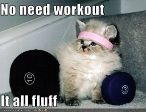 No need workout  It all fluff