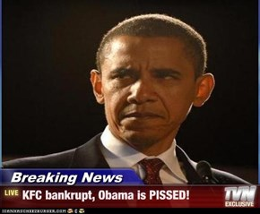 Breaking News - KFC bankrupt, Obama is PISSED!