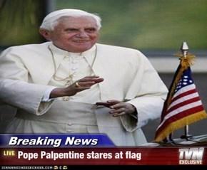 Breaking News - Pope Palpentine stares at flag