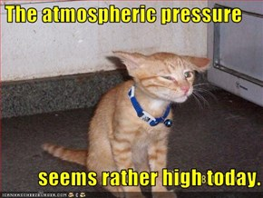 The atmospheric pressure           seems rather high today.