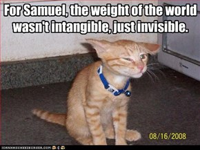 For Samuel, the weight of the world wasn't intangible, just invisible.
