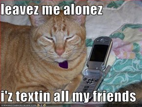 leavez me alonez  i'z textin all my friends