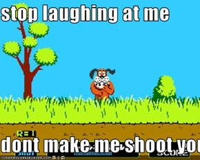 stop laughing at me  dont make me shoot you