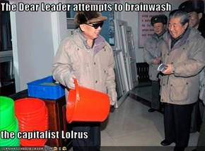 The Dear Leader attempts to brainwash   the capitalist Lolrus