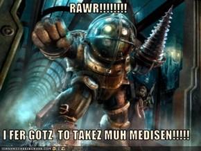 RAWR!!!!!!!!  I FER GOTZ  TO TAKEZ MUH MEDISEN!!!!!