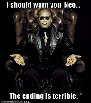 I should warn you, Neo...  The ending is terrible.