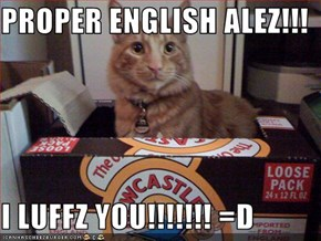 PROPER ENGLISH ALEZ!!!  I LUFFZ YOU!!!!!!! =D