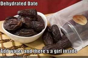 Dehydrated Date  Add water and there's a girl inside