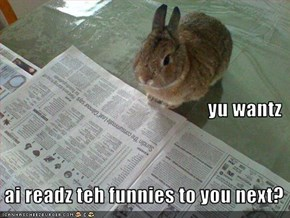 yu wantz    ai readz teh funnies to you next?