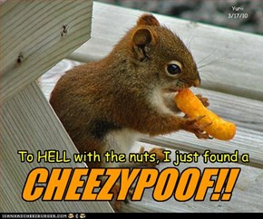 To HELL with the nuts, I just found a CHEEZYPOOF!!