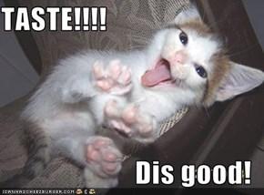 TASTE!!!!  Dis good!