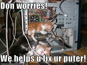 Don worries!  We helps u fix ur puter!