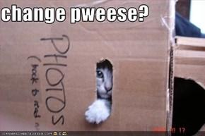 change pweese?