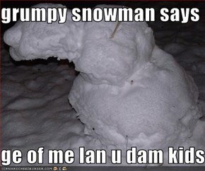 grumpy snowman says   ge of me lan u dam kids