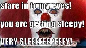 stare in to my eyes! you are getting sleepy! VERY SLEEEEEEPEEEY!