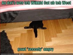 An dat's wen teh Wikkid Cat ub teh West  gawt *reeeely* angry