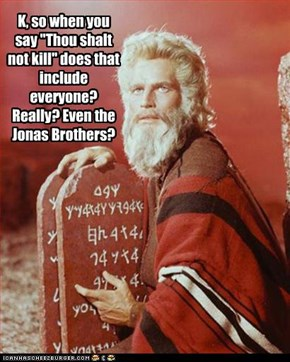"K, so when you say ""Thou shalt not kill"" does that include everyone? Really? Even the Jonas Brothers?"
