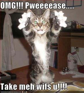 OMG!!! Pweeeease.....  Take meh wifs u!!!!