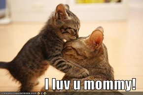 I luv u mommy!