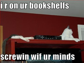 i r on ur bookshelfs  screwin wif ur minds