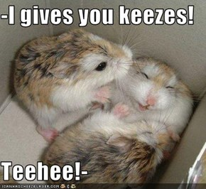 -I gives you keezes!  Teehee!-