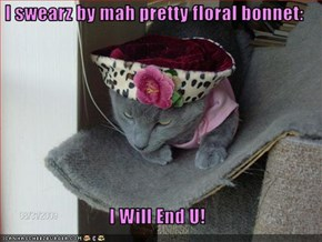 I swearz by mah pretty floral bonnet:  I Will End U!
