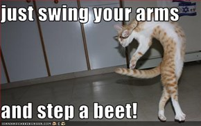 just swing your arms  and step a beet!