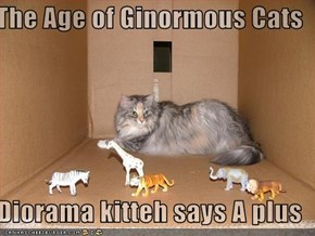 The Age of Ginormous Cats  Diorama kitteh says A plus