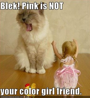 Blek! Pink is NOT  your color girl friend.