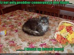 Iz not only preddier cennerpeece den flours....                        ...........I kleenz up lefover noms!