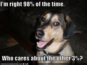 I'm right 98% of the time.   Who cares about the other 3%?