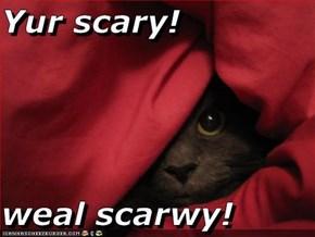 Yur scary!  weal scarwy!
