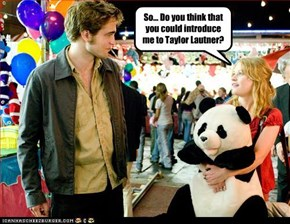 So... Do you think that you could introduce me to Taylor Lautner?