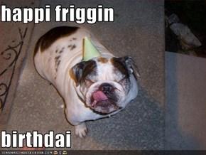 happi friggin  birthdai