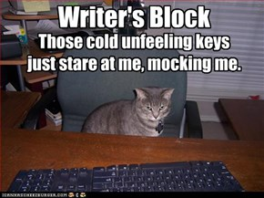 Writer's Block - Those cold unfeeling keys just stare at me, mocking me.