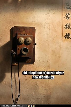 old telephone is scared of yur new technoligy