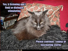 Yes, Iz listening and I findz ur dialogue stimulating