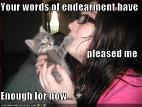 Your words of endearment have  pleased me Enough for now...