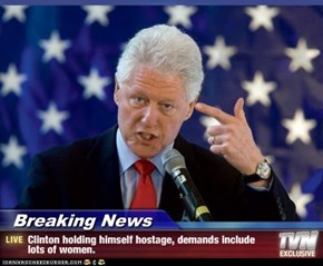 Breaking News - Clinton holding himself hostage, demands include lots of women.