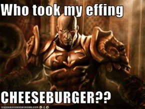 Who took my effing  CHEESEBURGER??