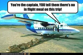 You're the captain, YOU tell them there's no in flight meal on this trip!