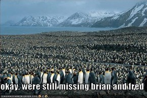 okay, were still missing brian and fred