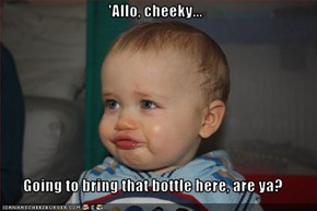 'Allo, cheeky...  Going to bring that bottle here, are ya?
