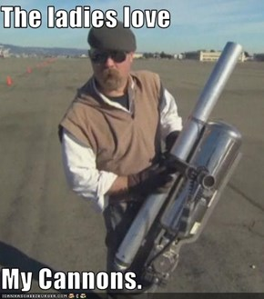 The ladies love  My Cannons.