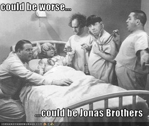 could be worse...  ...could be Jonas Brothers