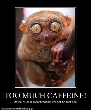 TOO MUCH CAFFEINE!